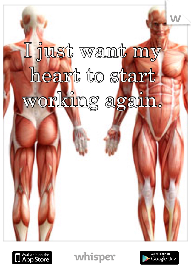 I just want my heart to start working again.