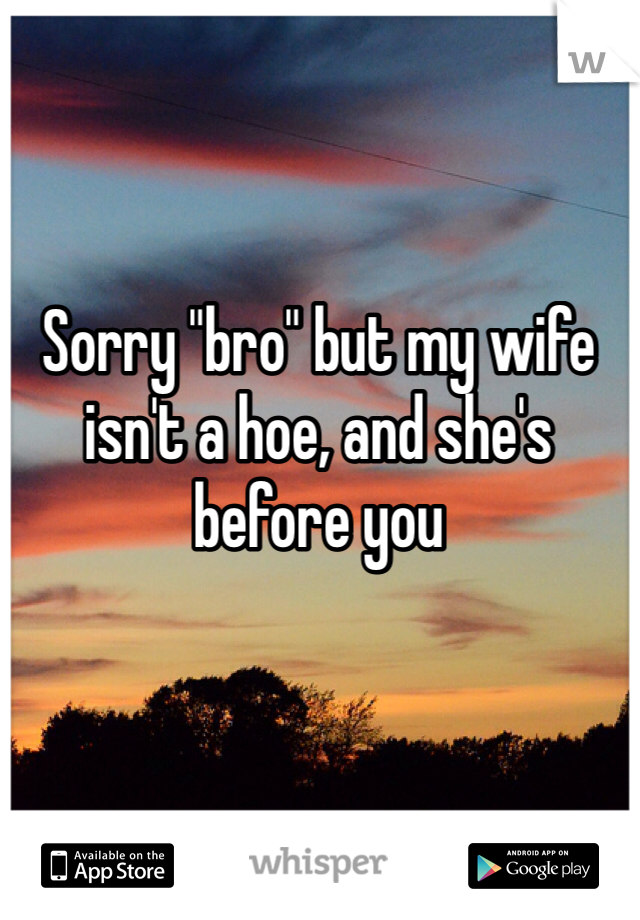"Sorry ""bro"" but my wife isn't a hoe, and she's before you"