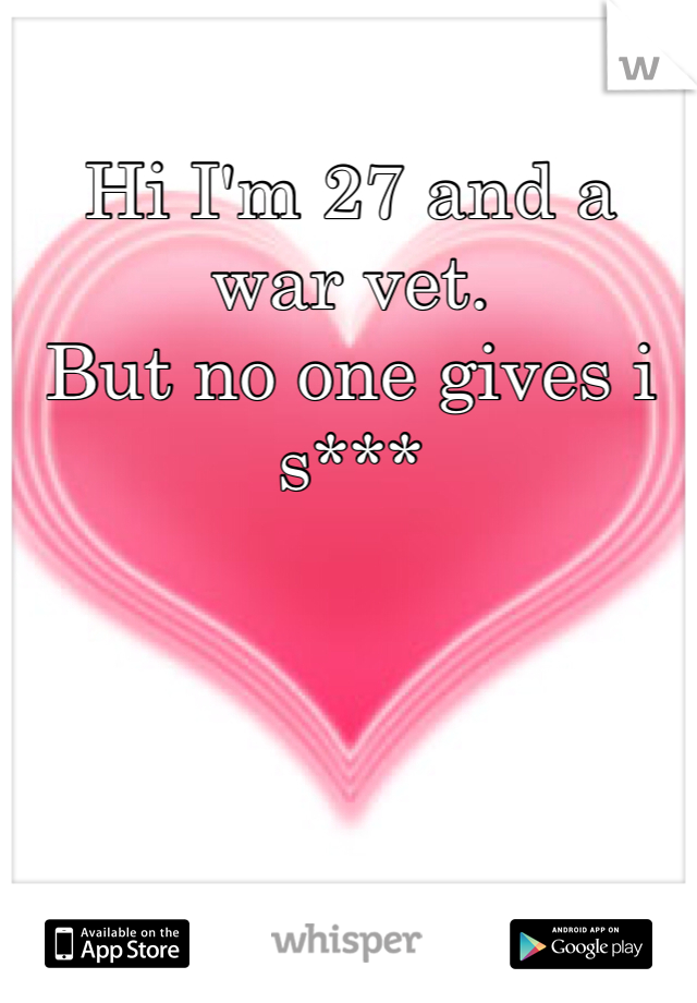 Hi I'm 27 and a war vet. But no one gives i s***
