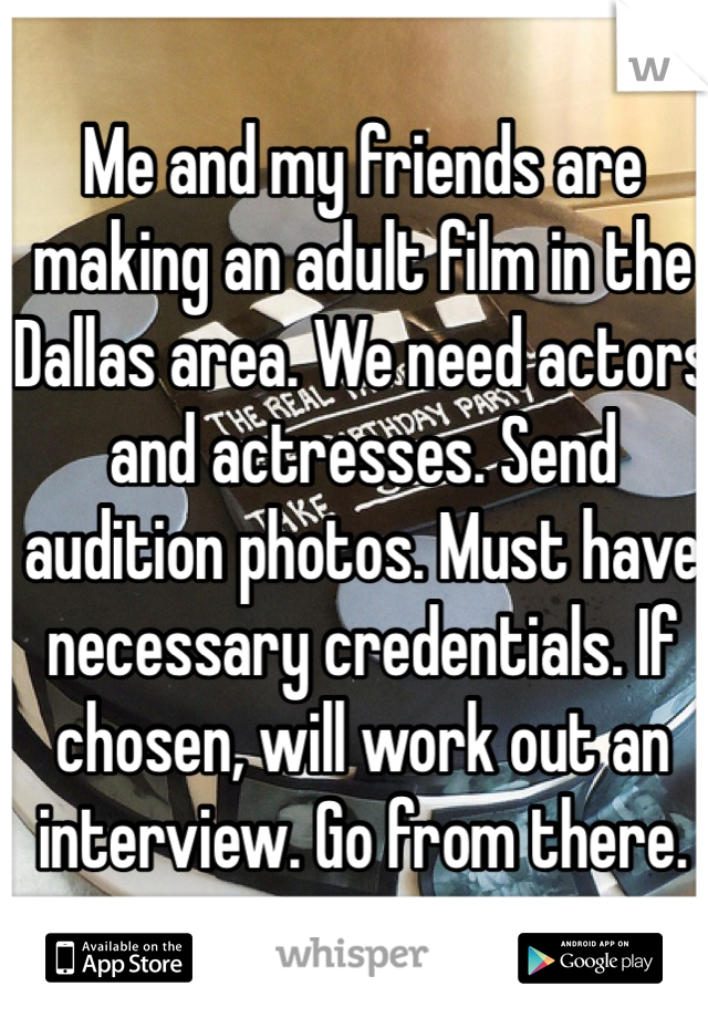 Me and my friends are making an adult film in the Dallas area. We need actors and actresses. Send audition photos. Must have necessary credentials. If chosen, will work out an interview. Go from there.