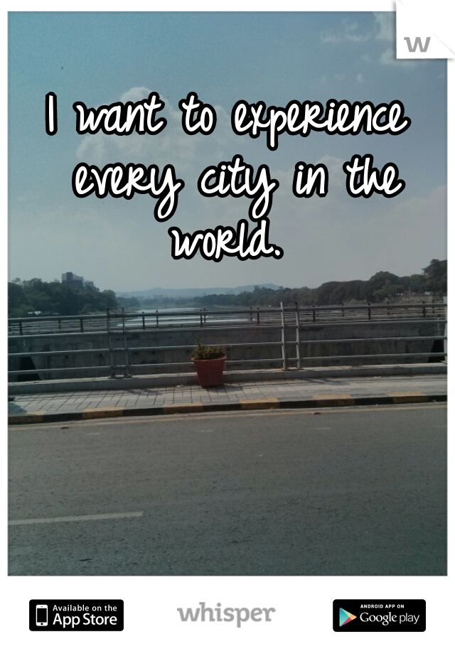 I want to experience every city in the world.
