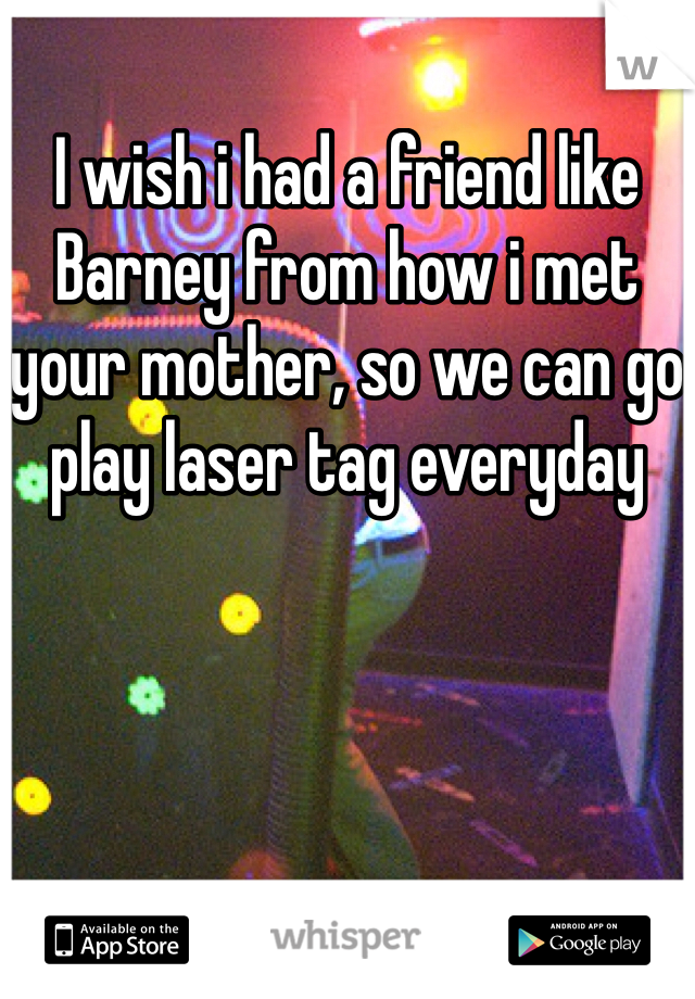 I wish i had a friend like Barney from how i met your mother, so we can go play laser tag everyday