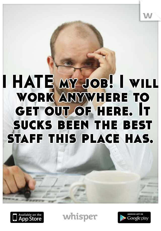 I HATE my job! I will work anywhere to get out of here. It sucks been the best staff this place has.