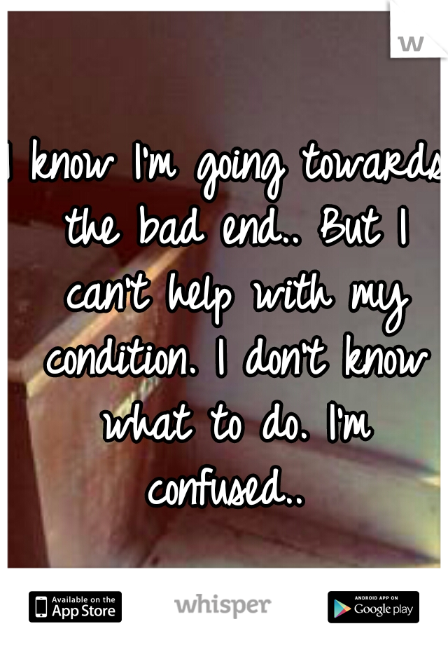 I know I'm going towards the bad end.. But I can't help with my condition. I don't know what to do. I'm confused..
