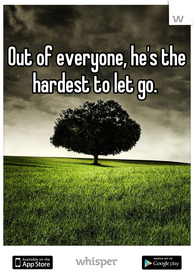 Out of everyone, he's the hardest to let go.