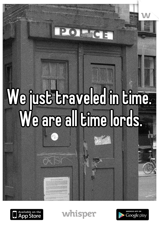We just traveled in time. We are all time lords.
