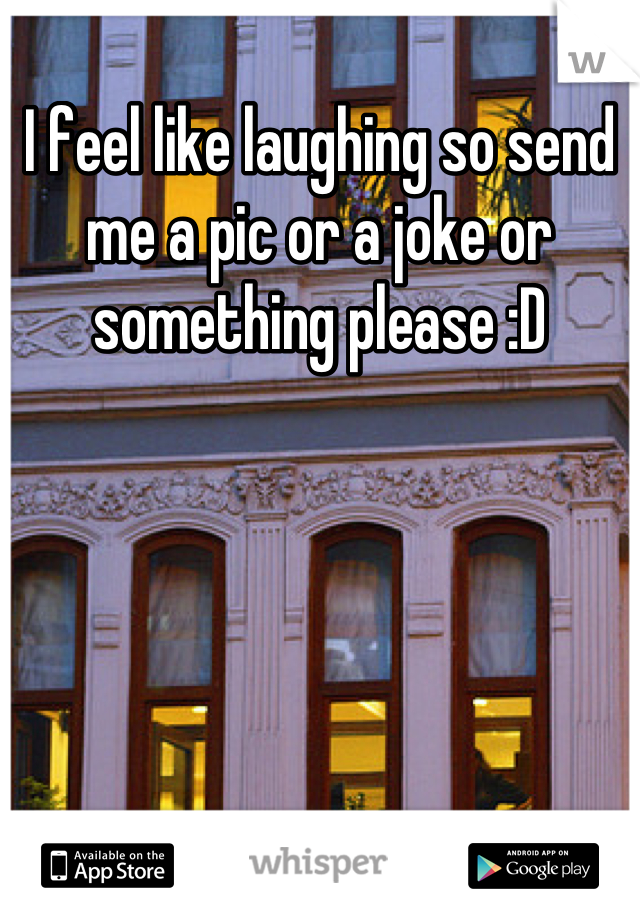 I feel like laughing so send me a pic or a joke or something please :D