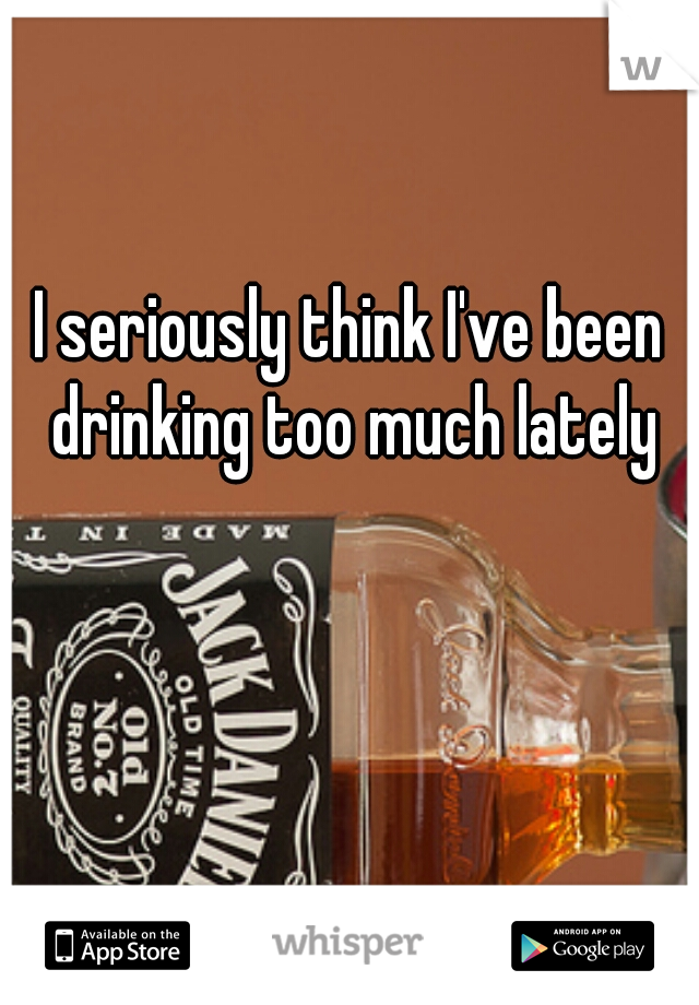 I seriously think I've been drinking too much lately