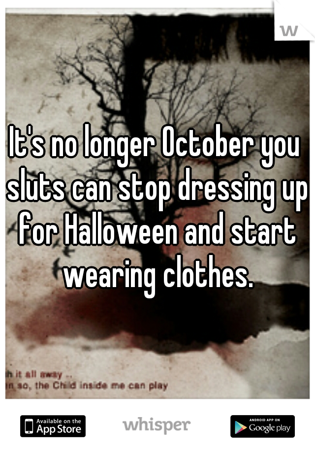 It's no longer October you sluts can stop dressing up for Halloween and start wearing clothes.
