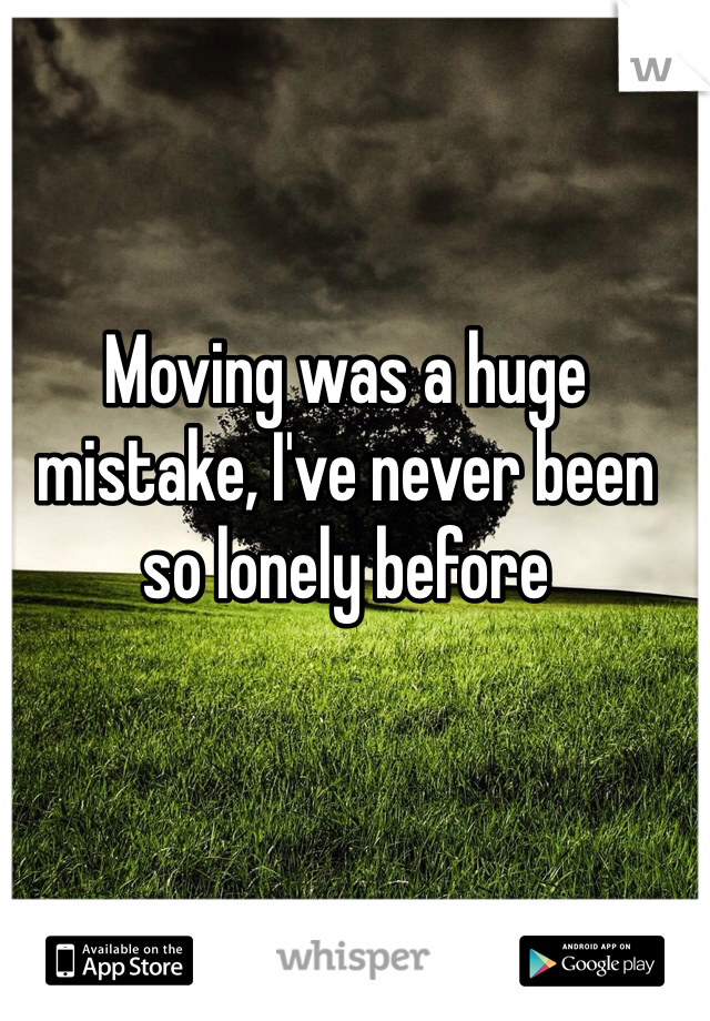 Moving was a huge mistake, I've never been so lonely before