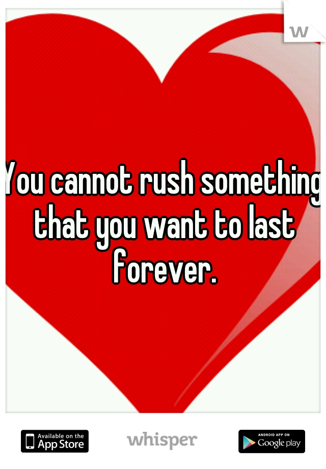 You cannot rush something that you want to last forever.