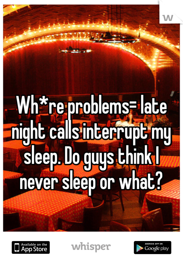 Wh*re problems= late night calls interrupt my sleep. Do guys think I never sleep or what?