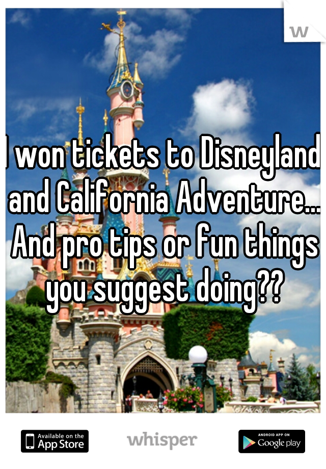 I won tickets to Disneyland and California Adventure... And pro tips or fun things you suggest doing??