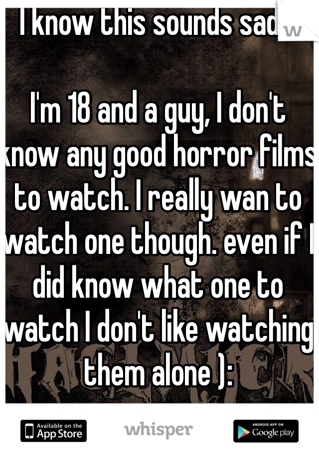 I know this sounds sad...  I'm 18 and a guy, I don't know any good horror films to watch. I really wan to watch one though. even if I did know what one to watch I don't like watching them alone ):