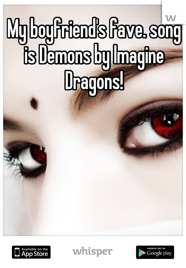 My boyfriend's fave. song is Demons by Imagine Dragons!