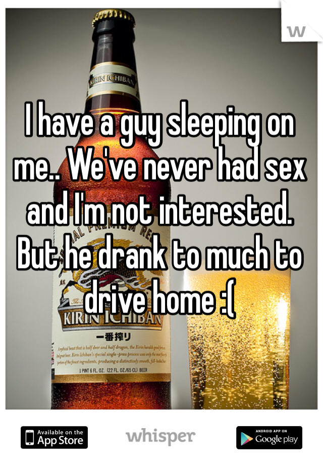 I have a guy sleeping on me.. We've never had sex and I'm not interested. But he drank to much to drive home :(