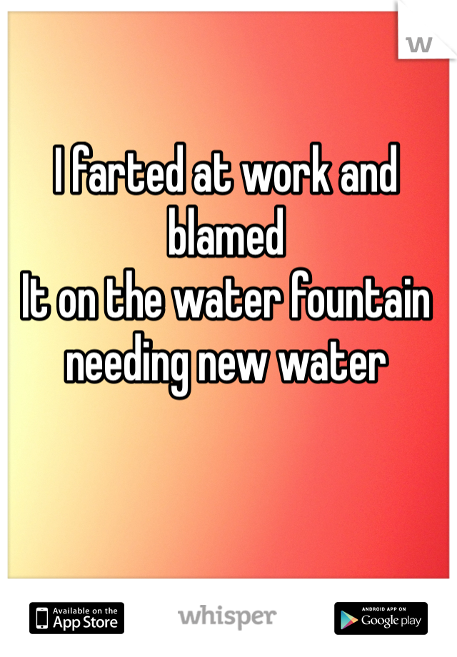 I farted at work and blamed It on the water fountain needing new water