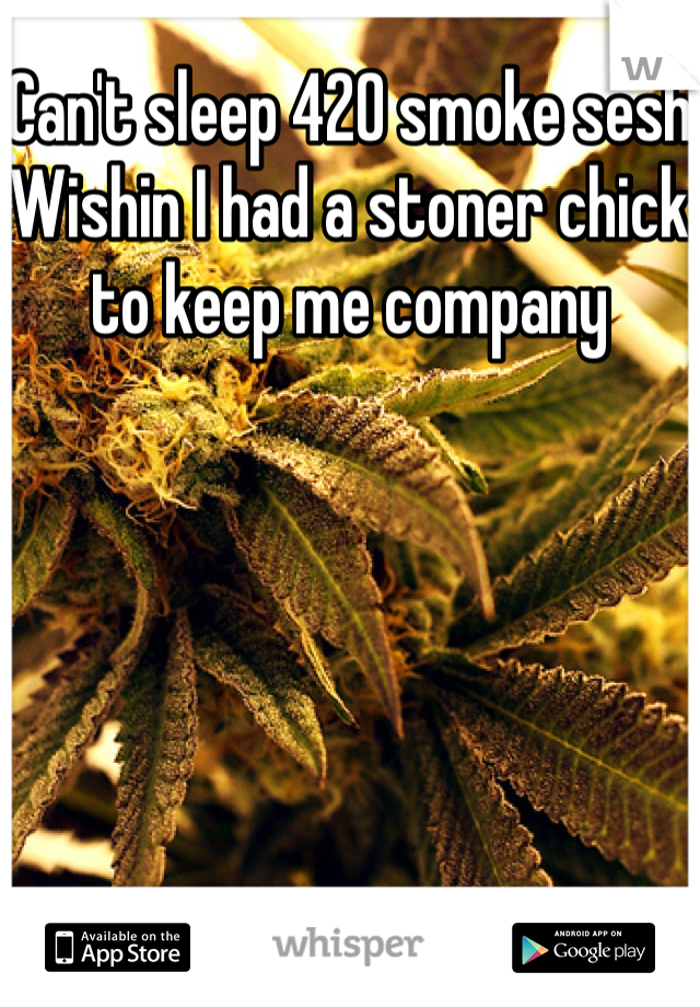 Can't sleep 420 smoke sesh Wishin I had a stoner chick to keep me company