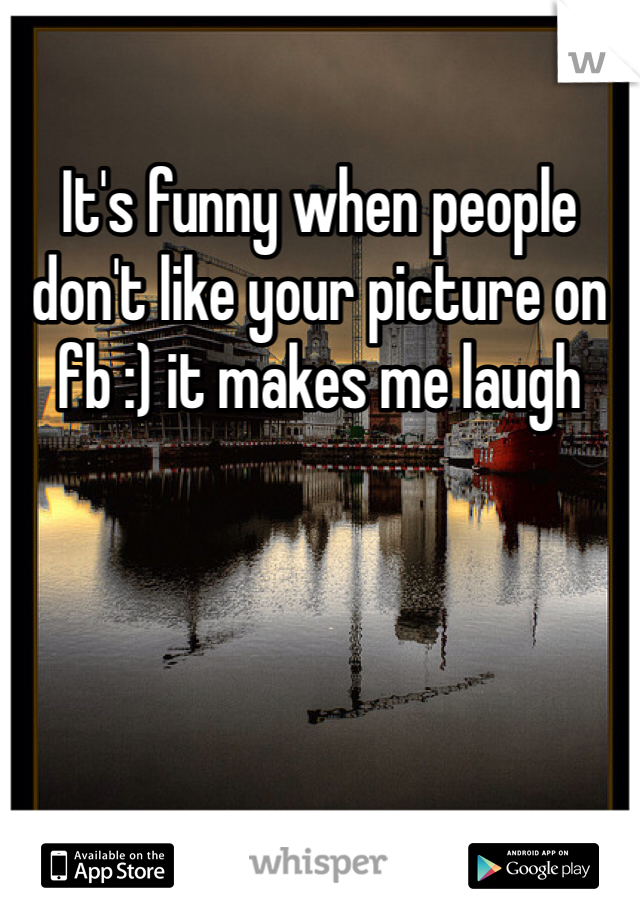 It's funny when people don't like your picture on fb :) it makes me laugh