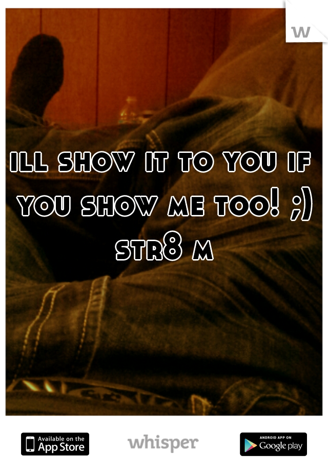ill show it to you if you show me too! ;) str8 m