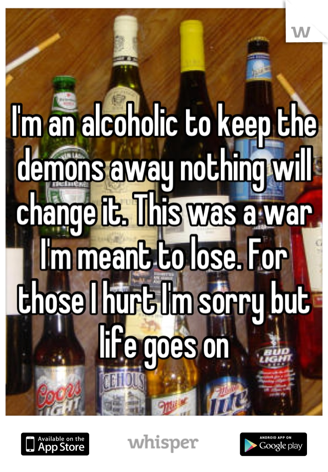I'm an alcoholic to keep the demons away nothing will change it. This was a war I'm meant to lose. For those I hurt I'm sorry but life goes on