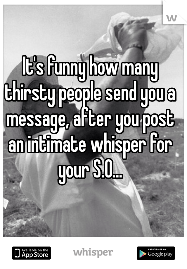 It's funny how many thirsty people send you a message, after you post an intimate whisper for your S.O...