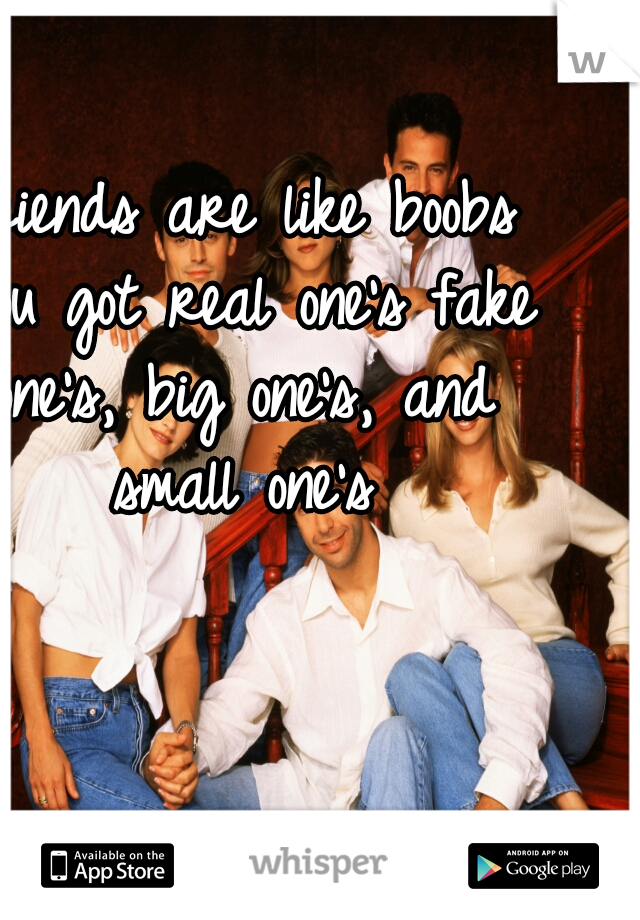 Friends are like boobs you got real one's fake one's, big one's, and small one's