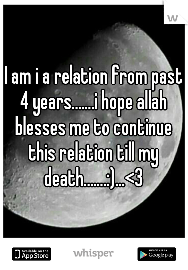I am i a relation from past 4 years.......i hope allah blesses me to continue this relation till my death.......:)...<3