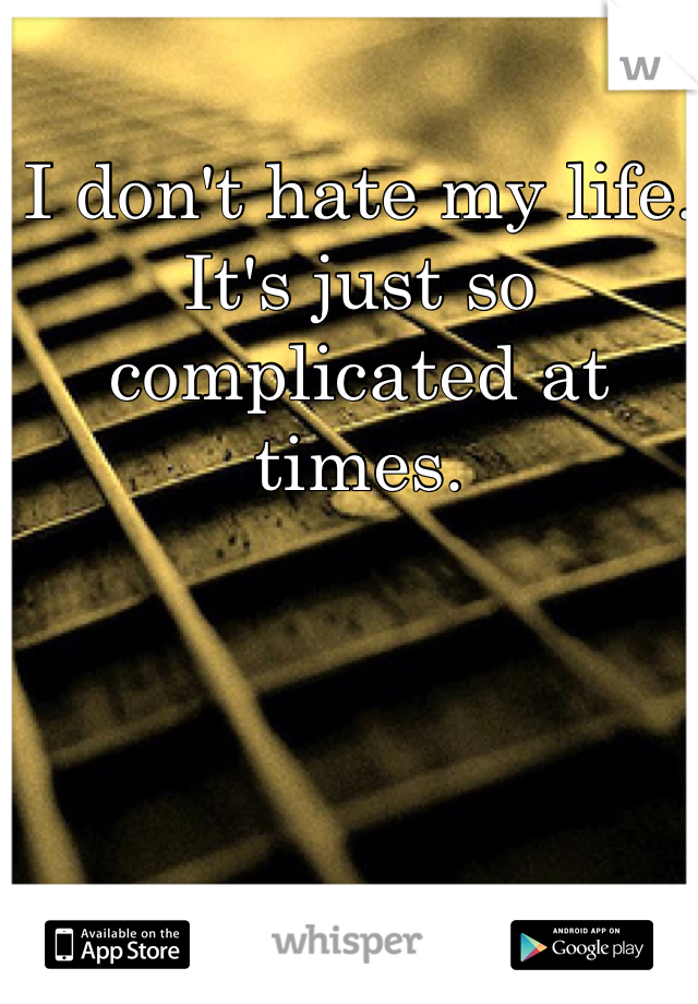 I don't hate my life.  It's just so complicated at times.