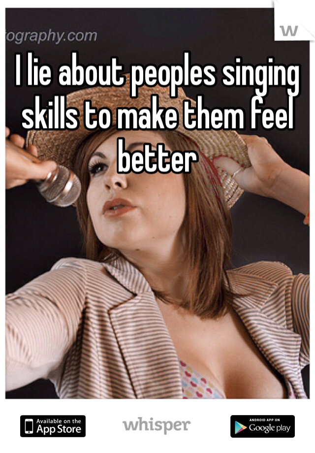 I lie about peoples singing skills to make them feel better
