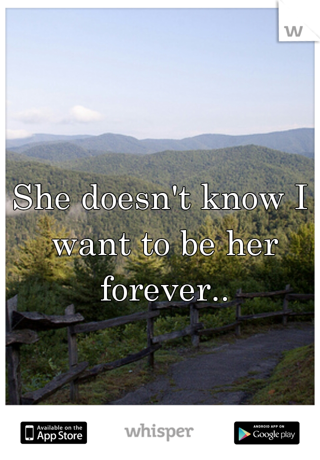 She doesn't know I want to be her forever..