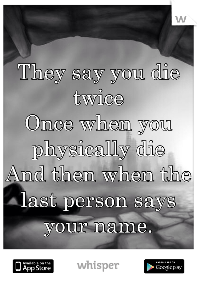 They say you die twice Once when you physically die And then when the last person says your name.