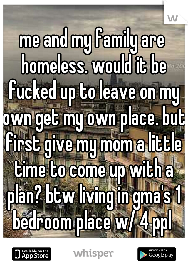 me and my family are homeless. would it be fucked up to leave on my own get my own place. but first give my mom a little time to come up with a plan? btw living in gma's 1 bedroom place w/ 4 ppl