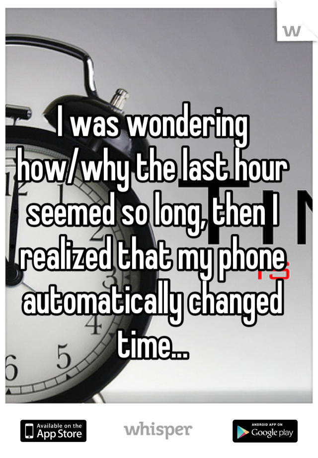 I was wondering how/why the last hour seemed so long, then I realized that my phone automatically changed time...