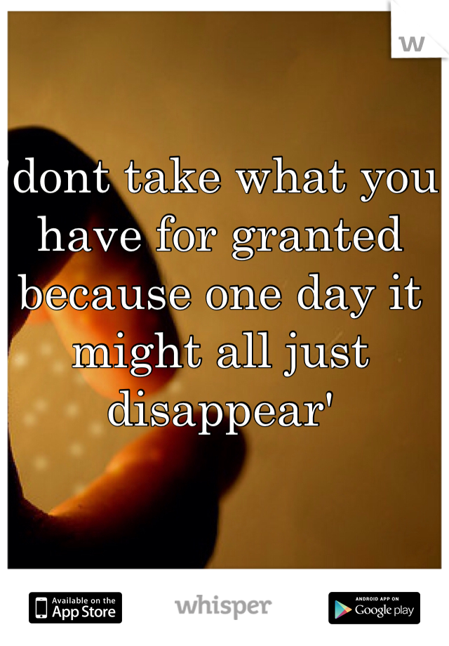 'dont take what you have for granted because one day it might all just disappear'