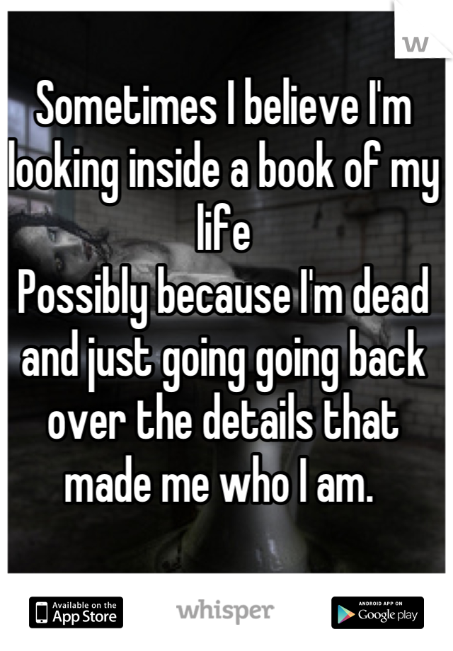 Sometimes I believe I'm looking inside a book of my life Possibly because I'm dead and just going going back over the details that made me who I am.