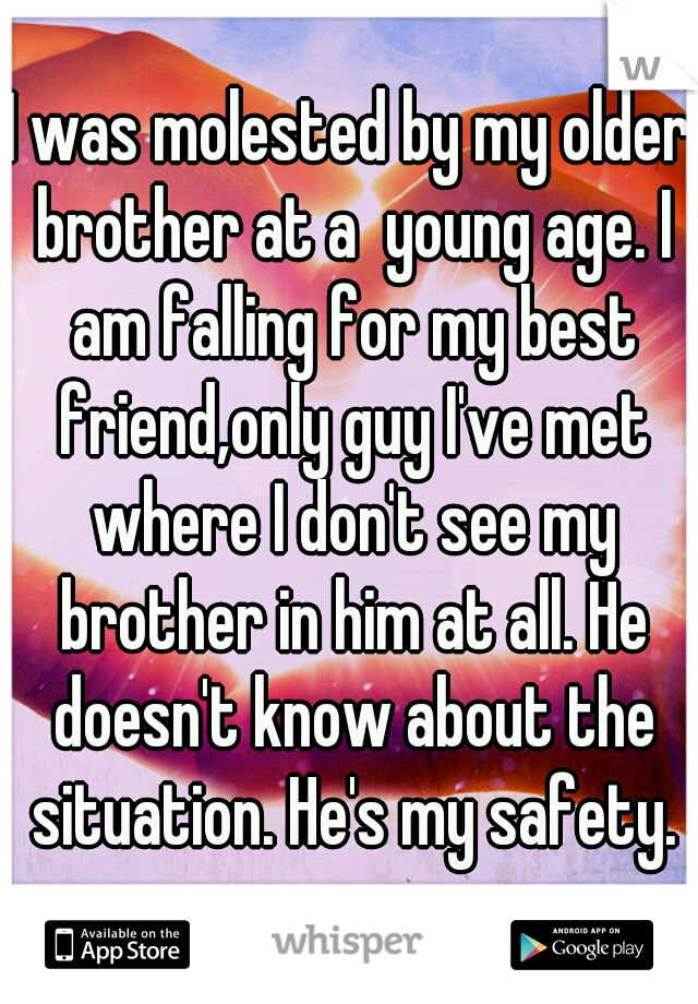 I was molested by my older brother at a  young age. I am falling for my best friend,only guy I've met where I don't see my brother in him at all. He doesn't know about the situation. He's my safety.