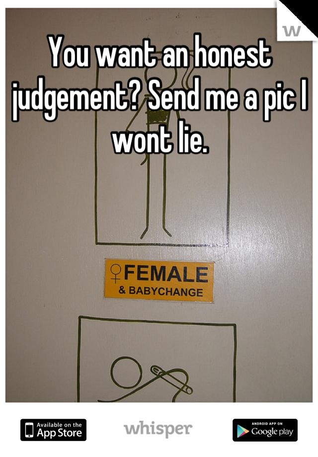 You want an honest judgement? Send me a pic I wont lie.