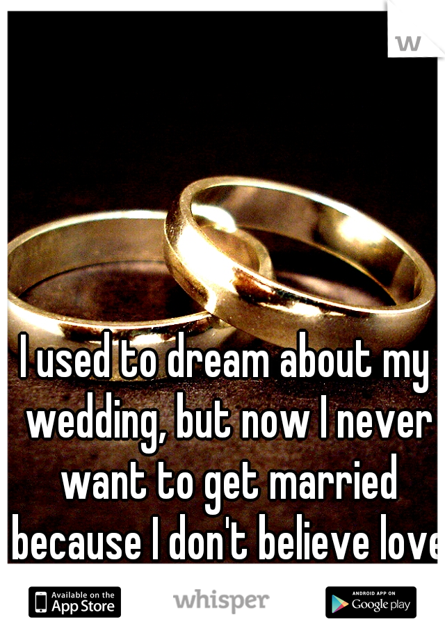 I used to dream about my wedding, but now I never want to get married because I don't believe love is real.