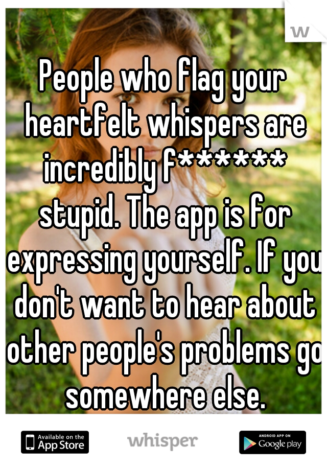 People who flag your heartfelt whispers are incredibly f****** stupid. The app is for expressing yourself. If you don't want to hear about other people's problems go somewhere else.