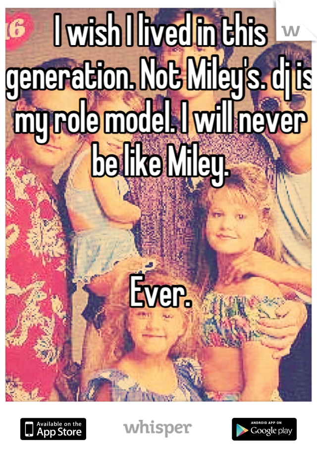 I wish I lived in this generation. Not Miley's. dj is my role model. I will never be like Miley.   Ever.