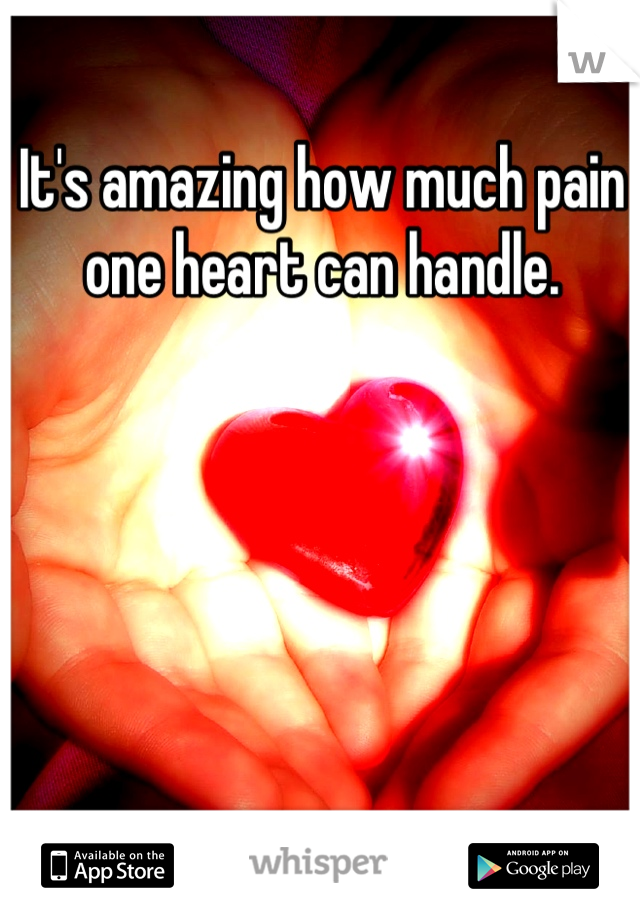 It's amazing how much pain one heart can handle.