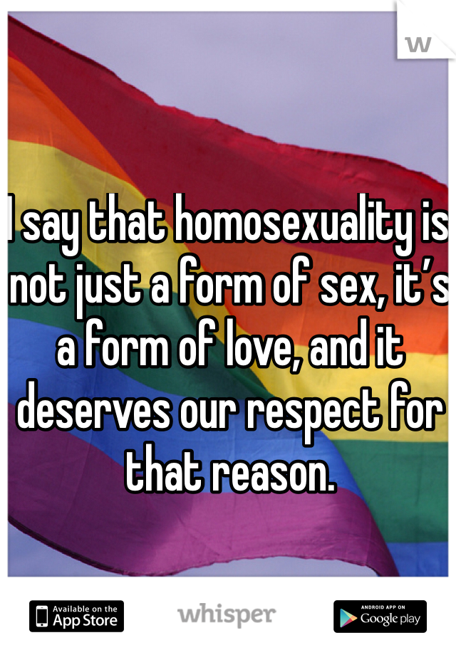I say that homosexuality is not just a form of sex, it's a form of love, and it deserves our respect for that reason.