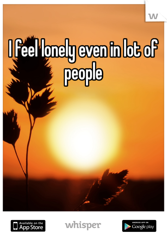 I feel lonely even in lot of people