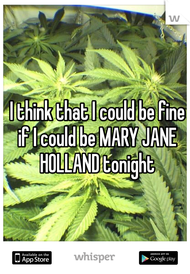 I think that I could be fine if I could be MARY JANE HOLLAND tonight
