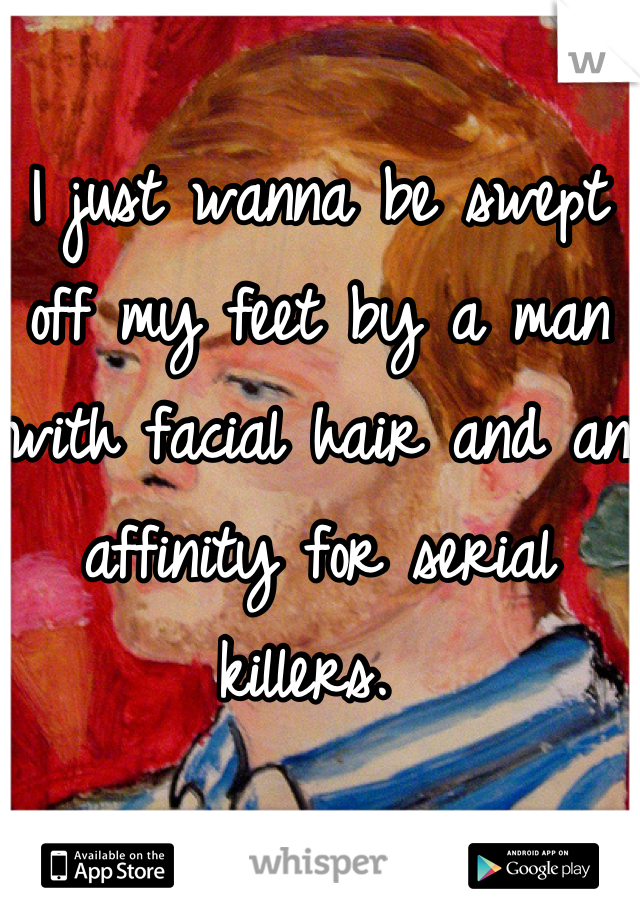 I just wanna be swept off my feet by a man with facial hair and an affinity for serial killers.