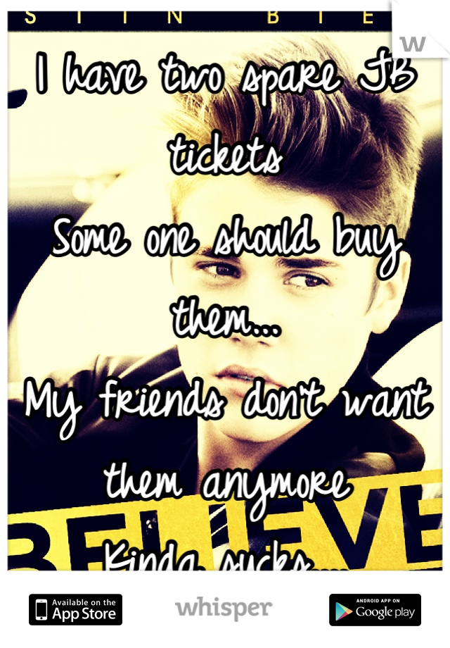 I have two spare JB tickets  Some one should buy them... My friends don't want them anymore Kinda sucks....