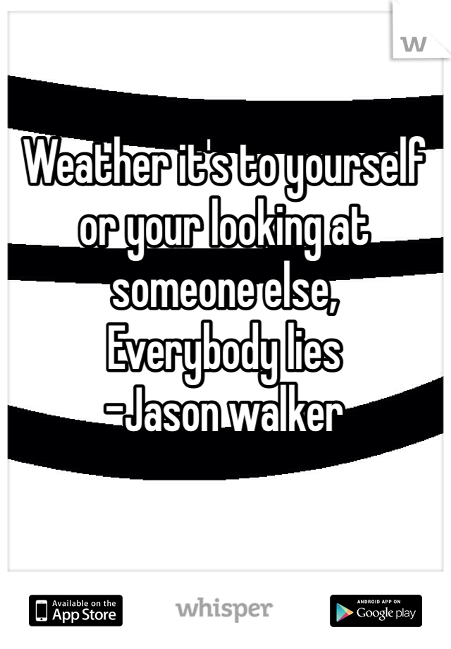 Weather it's to yourself or your looking at someone else, Everybody lies -Jason walker
