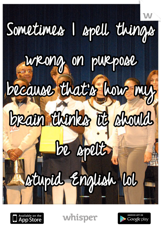 Sometimes I spell things wrong on purpose because that's how my brain thinks it should be spelt  stupid English lol