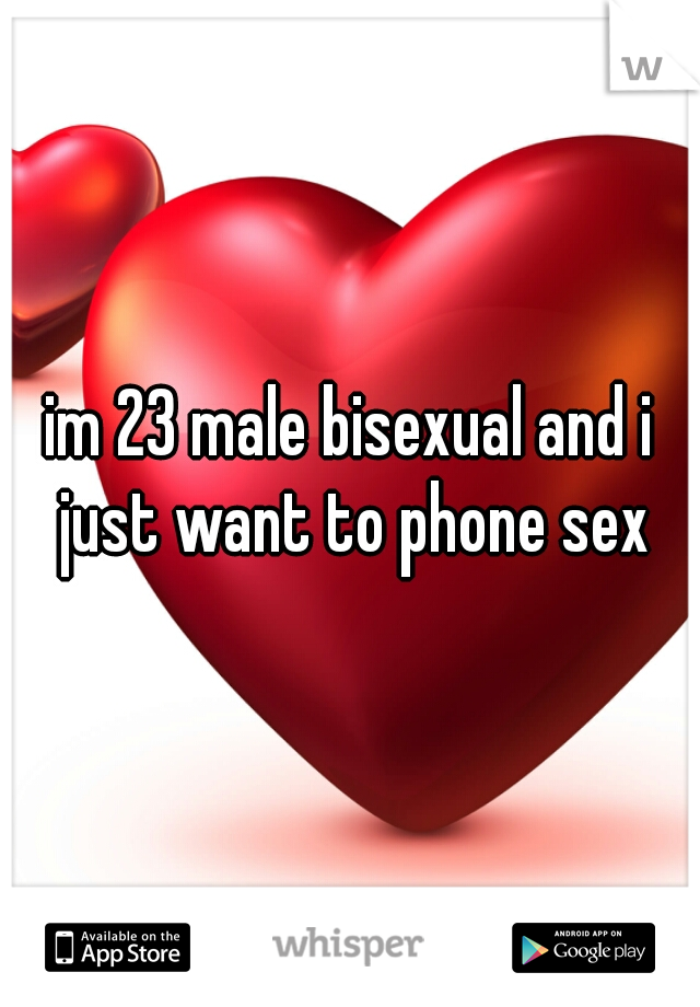 im 23 male bisexual and i just want to phone sex